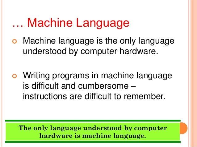 … Machine Language Machine language is the only languageunderstood by computer hardware. Writing programs in machine lan...