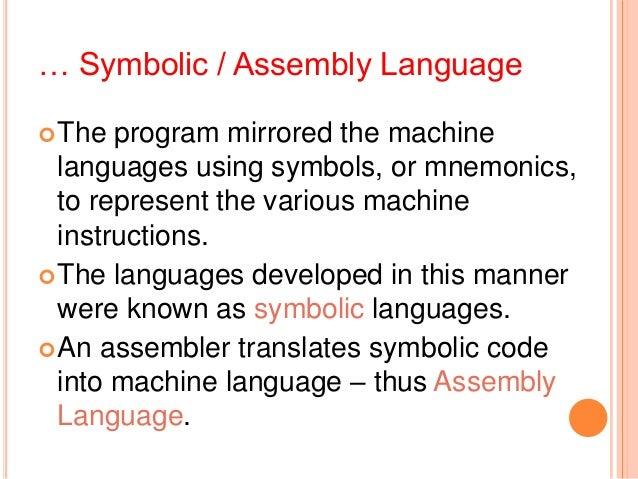 … Symbolic / Assembly LanguageThe program mirrored the machinelanguages using symbols, or mnemonics,to represent the vari...