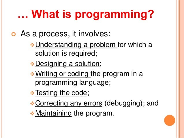 … What is programming? As a process, it involves:Understanding a problem for which asolution is required;Designing a so...