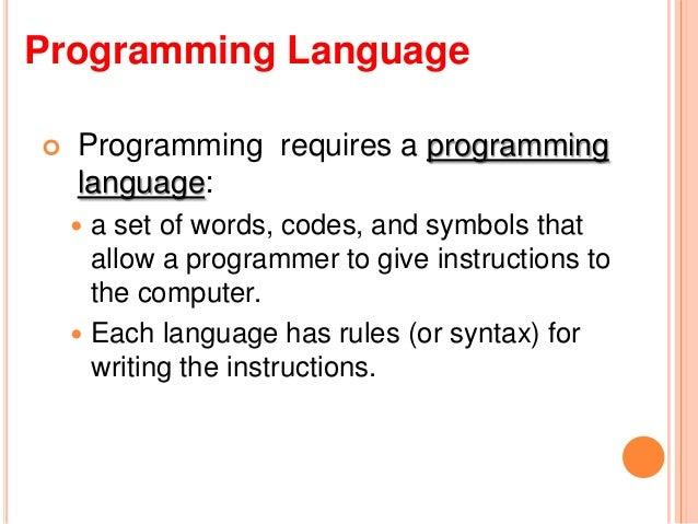 Programming Language Programming requires a programminglanguage: a set of words, codes, and symbols thatallow a programm...