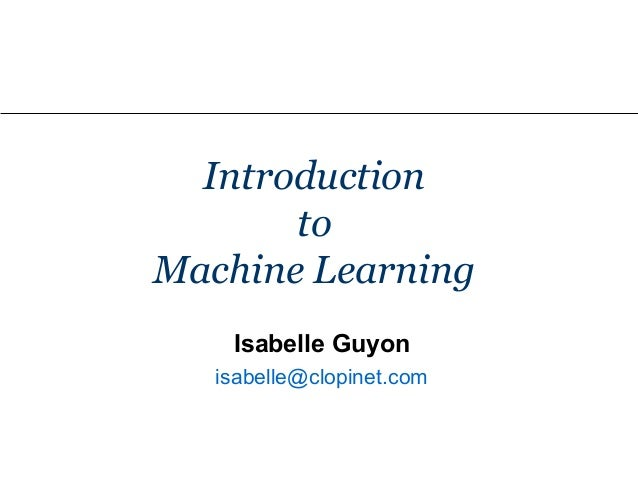Introduction to Machine Learning Isabelle Guyon isabelle@clopinet.com