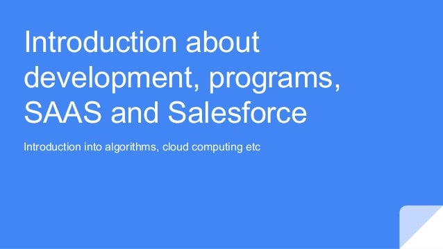 Introduction about development, programs, SAAS and Salesforce Introduction into algorithms, cloud computing etc