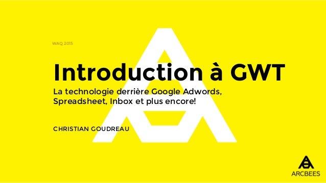 Introduction à GWT La technologie derrière Google Adwords, Spreadsheet, Inbox et plus encore! CHRISTIAN GOUDREAU WAQ 2015