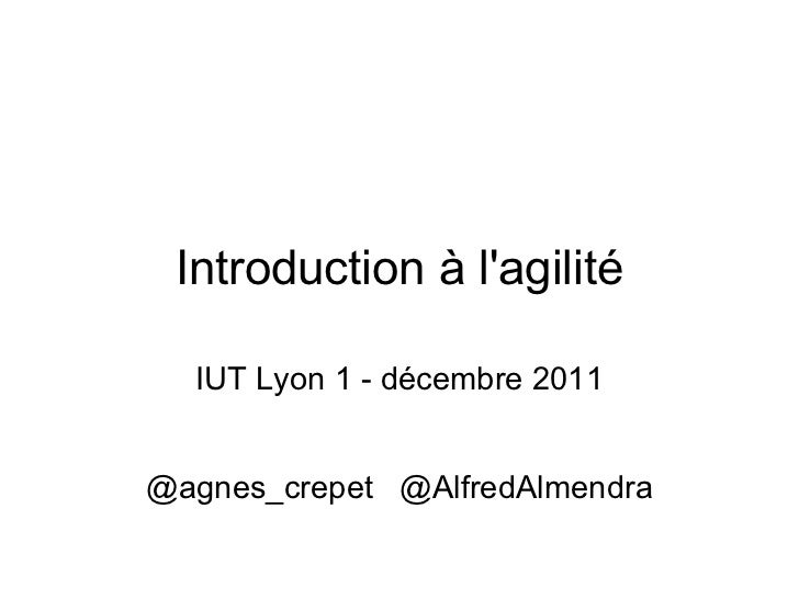 <ul>Introduction à l'agilité </ul><ul>IUT Lyon 1 - décembre 2011 @agnes_crepet  @AlfredAlmendra </ul>