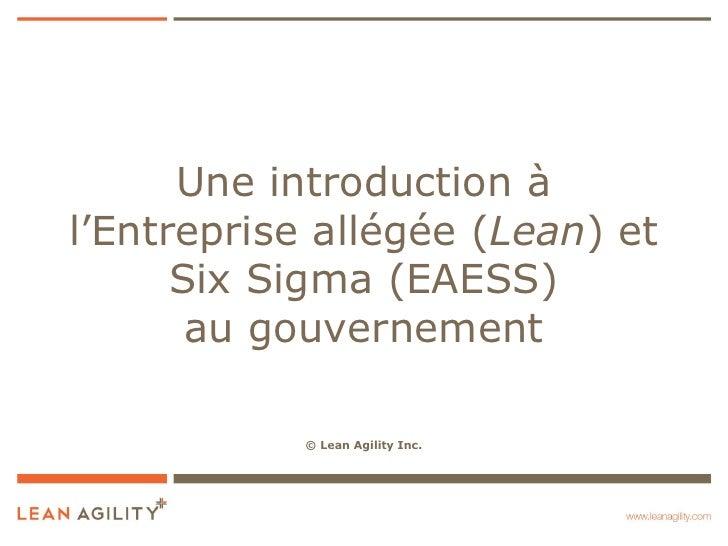 Une introduction àl'Entreprise allégée (Lean) et      Six Sigma (EAESS)       au gouvernement            © Lean Agility Inc.