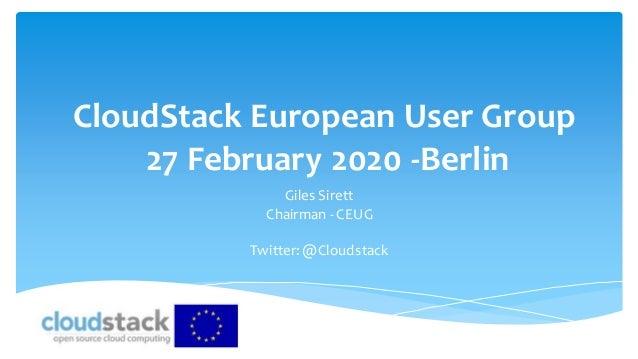 CloudStack European User Group 27 February 2020 -Berlin Giles Sirett Chairman - CEUG Twitter:@Cloudstack