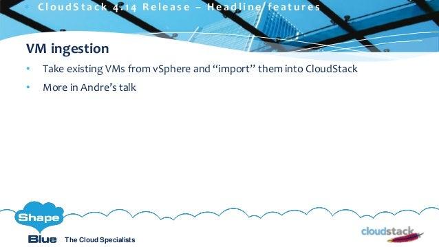 C l i c k t o e d i t The Cloud Specialists ShapeBlue.com @ShapeBlueThe Cloud Specialists VM ingestion • Take existing VMs...