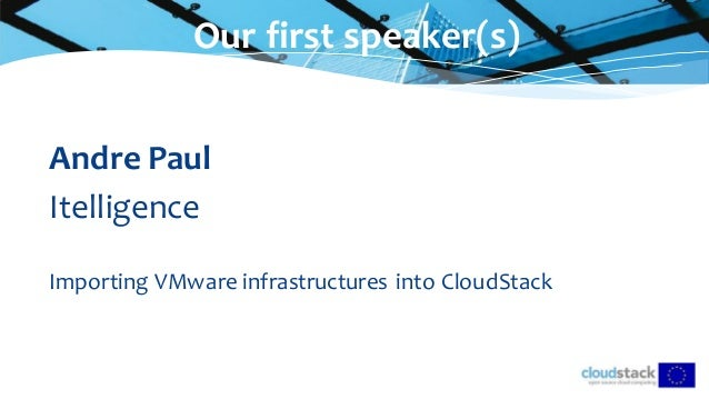 Our first speaker(s) Andre Paul Itelligence Importing VMware infrastructures into CloudStack