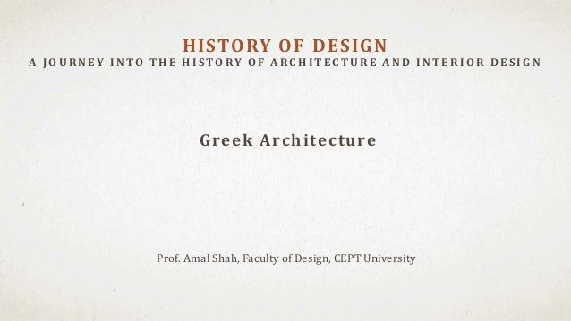 Prof. Amal Shah, Faculty of Design, CEPT University HISTORY OF DESIGN A J OU RNEY INTO T H E H ISTORY OF A RC H IT EC T U ...