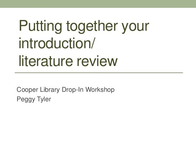 Putting together yourintroduction/literature reviewCooper Library Drop-In WorkshopPeggy Tyler
