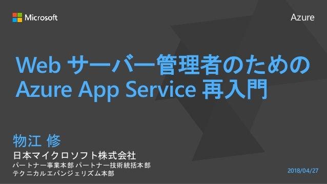 Azure Web サーバー管理者のための Azure App Service 再入門 物江 修 日本マイクロソフト株式会社 パートナー事業本部 パートナー技術統括本部 テクニカルエバンジェリズム本部 2018/04/27
