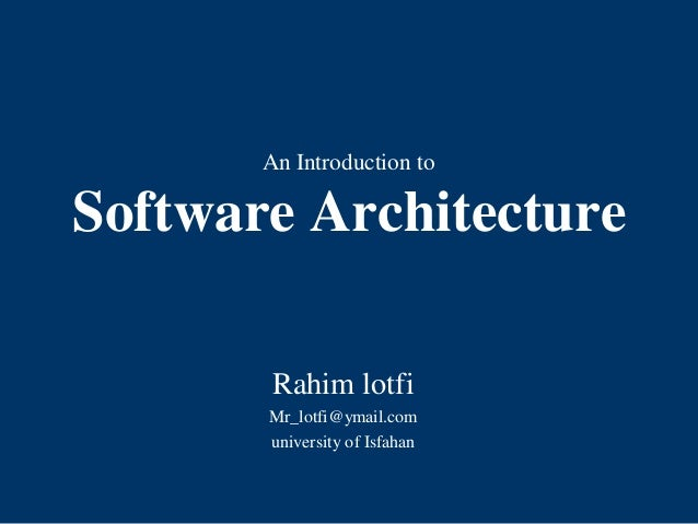 An Introduction to Software Architecture Rahim lotfi Mr_lotfi@ymail.com university of Isfahan