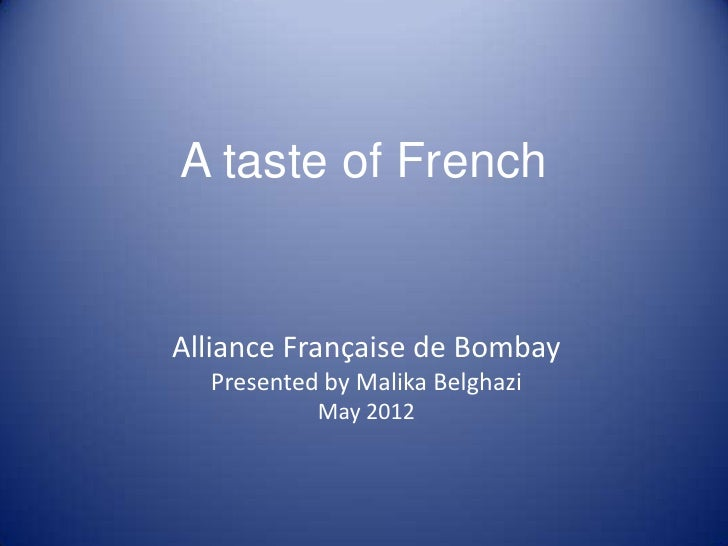 A taste of FrenchAlliance Française de Bombay  Presented by Malika Belghazi           May 2012
