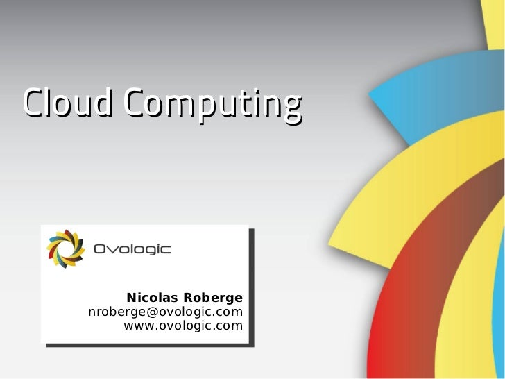 Cloud Computing Nicolas Roberge [email_address] www.ovologic.com