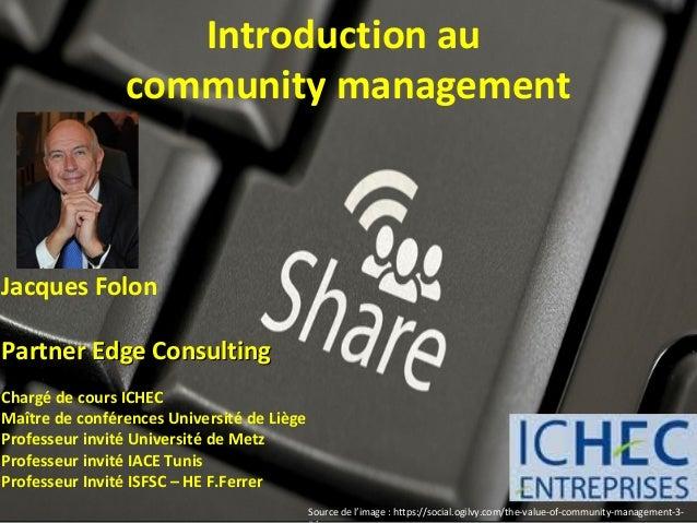 Introduction au                community managementJacques FolonPartner Edge ConsultingChargé de cours ICHECMaître de conf...