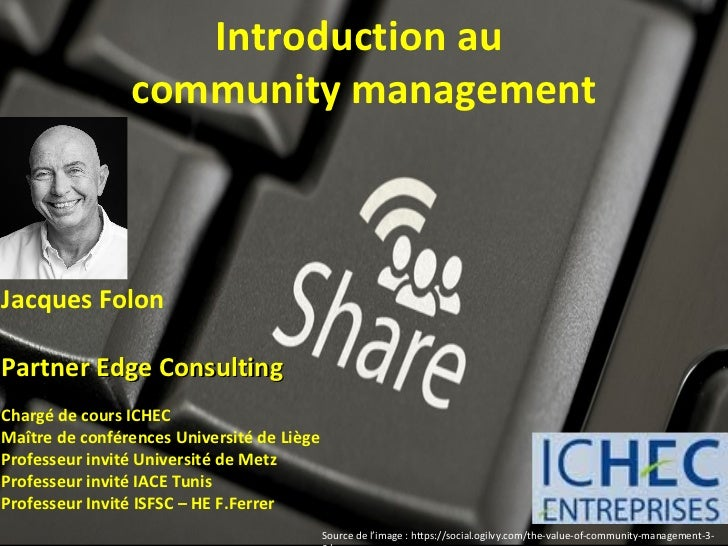 Introduction au                community managementJacques FolonPartner Edge ConsultingChargé de cours ICHECMaître de conf...