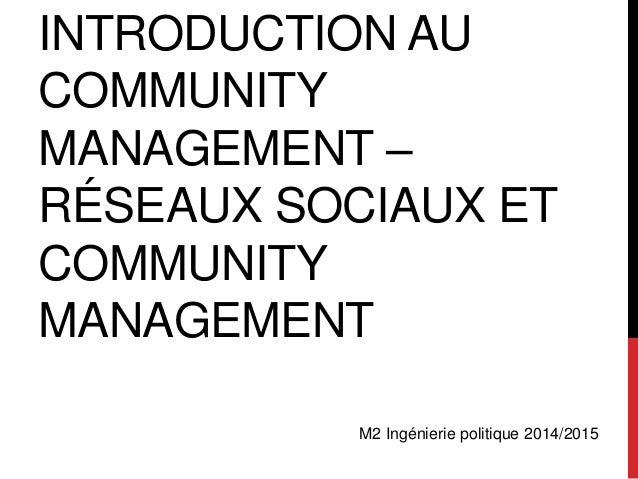 INTRODUCTION AU  COMMUNITY  MANAGEMENT –  RÉSEAUX SOCIAUX ET  COMMUNITY  MANAGEMENT  M2 Ingénierie politique 2014/2015