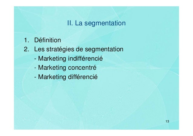 II. La segmentation1. Définition2. Les stratégies de segmentation   - Marketing indifférencié   - Marketing concentré   - ...