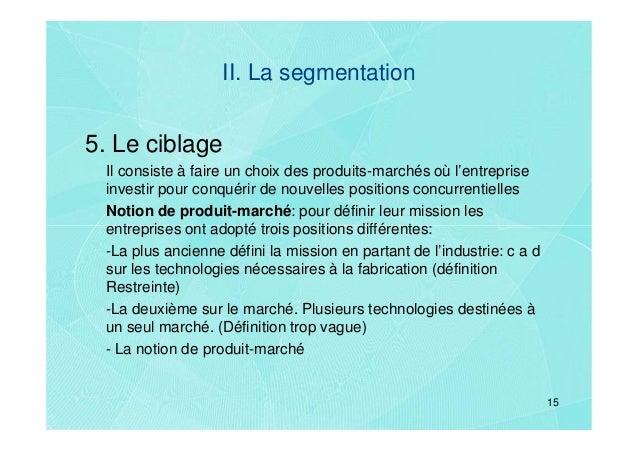 II. La segmentation5. Le ciblage Il consiste à faire un choix des produits-marchés où l'entreprise investir pour conquérir...