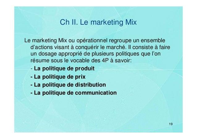 Ch II. Le marketing MixLe marketing Mix ou opérationnel regroupe un ensemble  d'actions visant à conquérir le marché. Il c...