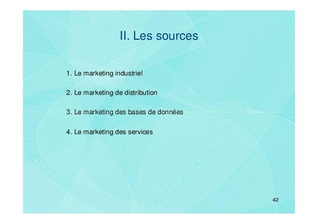 II. Les sources1. Le marketing industriel2. Le marketing de distribution3. Le marketing des bases de données4. Le marketin...