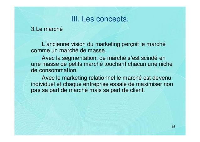 III. Les concepts.3.Le marché     L'ancienne vision du marketing perçoit le marchécomme un marché de masse.     Avec la se...