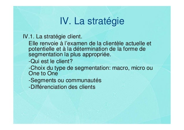 IV. La stratégieIV.1. La stratégie client.  Elle renvoie à l'examen de la clientèle actuelle et  potentielle et à la déter...