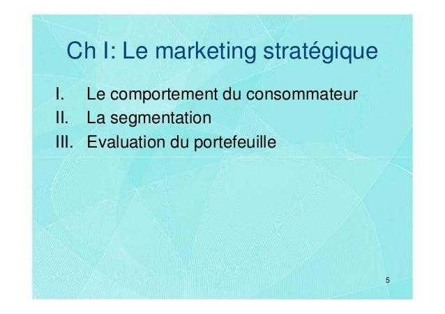 Ch I: Le marketing stratégiqueI. Le comportement du consommateurII. La segmentationIII. Evaluation du portefeuille        ...