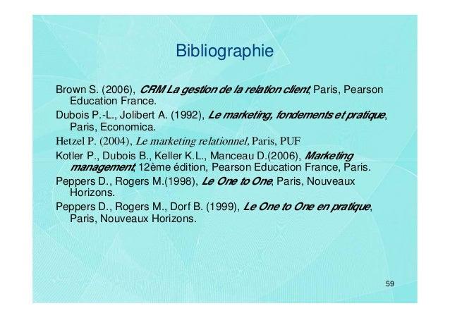 BibliographieBrown S. (2006), CRM La gestion de la relation client, Paris, Pearson   Education France.Dubois P.-L., Jolibe...