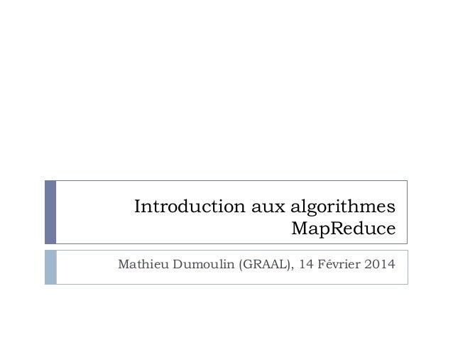Introduction aux algorithmes MapReduce Mathieu Dumoulin (GRAAL), 14 Février 2014