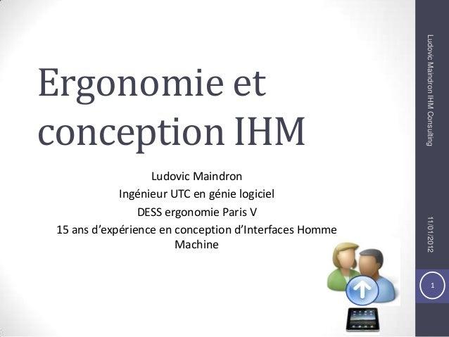 1 Ergonomie et conception IHM Ludovic Maindron Ingénieur UTC en génie logiciel DESS ergonomie Paris V 15 ans d'expérience ...