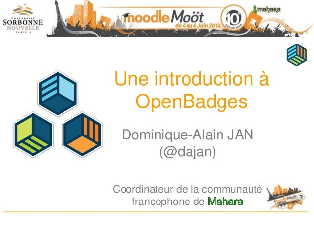 Une introduction à OpenBadges Dominique-Alain JAN (@dajan) Coordinateur de la communauté francophone de