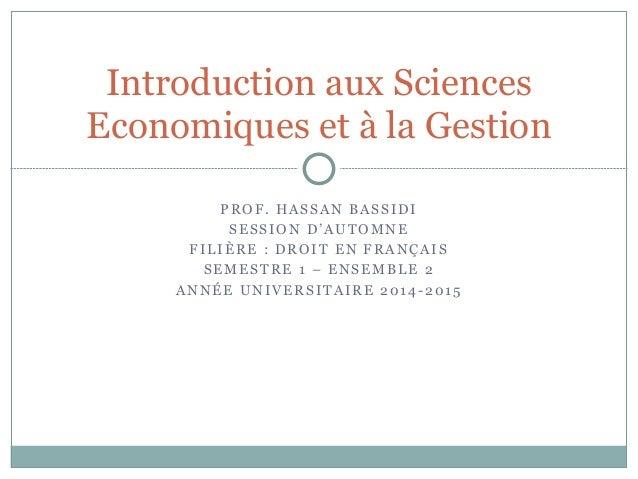 Introduction aux Sciences Economiques et à la Gestion PROF. HASSAN BASSIDI SESSION D'AUTOMNE FILIÈRE : DROIT EN FRANÇAIS S...