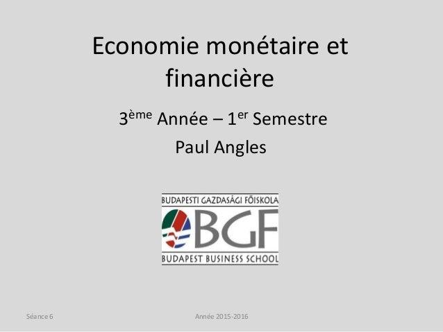 Economie monétaire et financière 3ème Année – 1er Semestre Paul Angles Année 2015-2016Séance 6