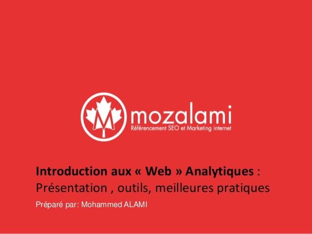 Introduction aux « Web » Analytiques :  Présentation , outils, meilleures pratiques  Préparé par: Mohammed ALAMI