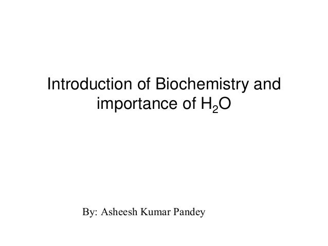 Introduction of Biochemistry and importance of H2O By: Asheesh Kumar Pandey