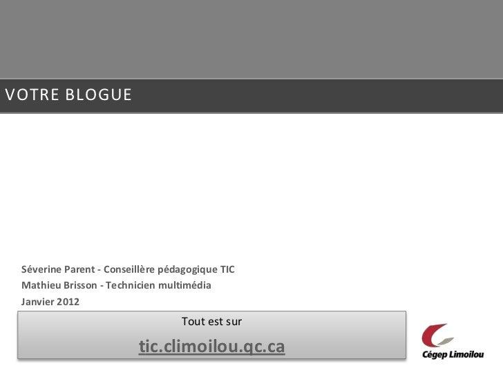VOTRE BLOGUE Séverine Parent - Conseillère pédagogique TIC Mathieu Brisson - Technicien multimédia Janvier 2012           ...