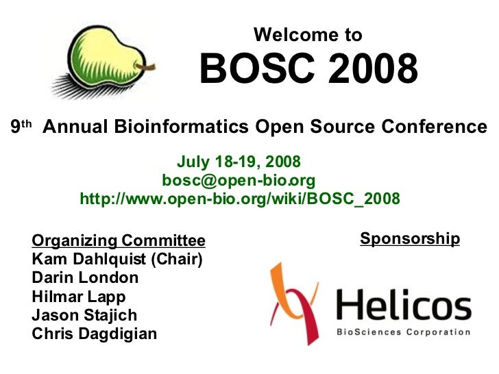 9 th   Annual Bioinformatics Open Source Conference Welcome to BOSC 2008 July 18-19, 2008 [email_address] http://www.open-...