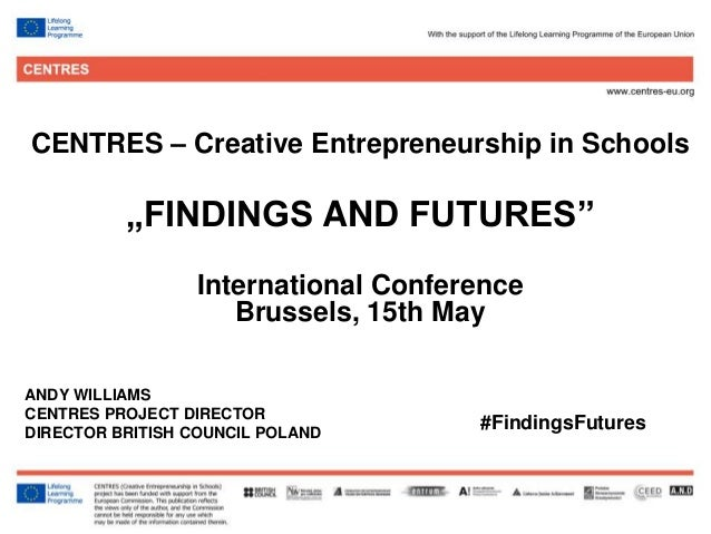 """1 CENTRES – Creative Entrepreneurship in Schools """"FINDINGS AND FUTURES"""" International Conference Brussels, 15th May ANDY W..."""