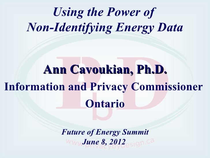 Using the Power of    Non-Identifying Energy Data       Ann Cavoukian, Ph.D.Information and Privacy Commissioner          ...