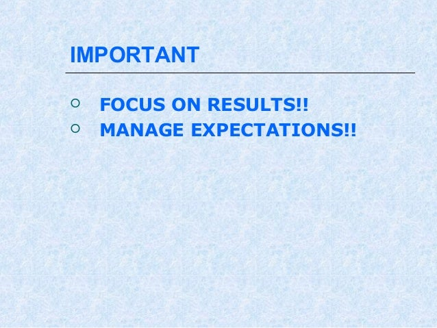 IMPORTANT    FOCUS ON RESULTS!! MANAGE EXPECTATIONS!!
