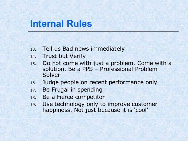 Internal Rules 13. 14. 15.  16. 17. 18. 19.  Tell us Bad news immediately Trust but Verify Do not come with just a problem...