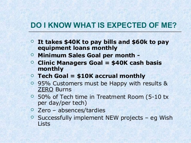 DO I KNOW WHAT IS EXPECTED OF ME?          It takes $40K to pay bills and $60k to pay equipment loans monthly Mini...