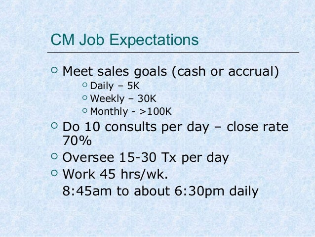 CM Job Expectations   Meet sales goals (cash or accrual) Daily – 5K  Weekly – 30K  Monthly - >100K       Do 10 cons...