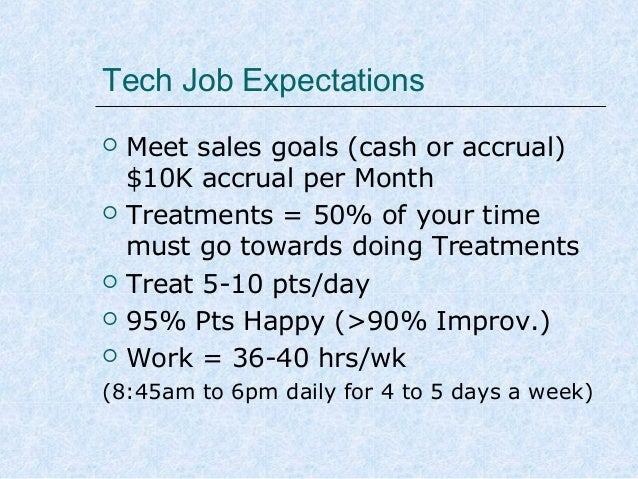 Tech Job Expectations         Meet sales goals (cash or accrual) $10K accrual per Month Treatments = 50% of your time...