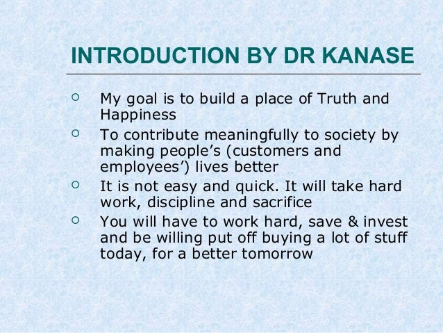 INTRODUCTION BY DR KANASE       My goal is to build a place of Truth and Happiness To contribute meaningfully to socie...