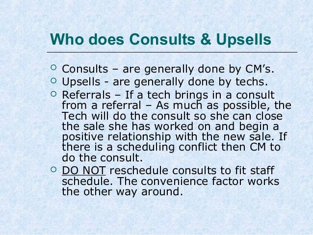 Who does Consults & Upsells       Consults – are generally done by CM's. Upsells - are generally done by techs. Referr...