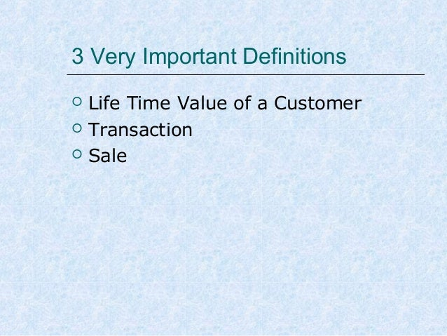3 Very Important Definitions     Life Time Value of a Customer Transaction Sale