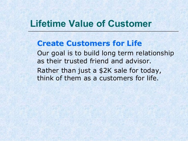 Lifetime Value of Customer Create Customers for Life Our goal is to build long term relationship as their trusted friend a...