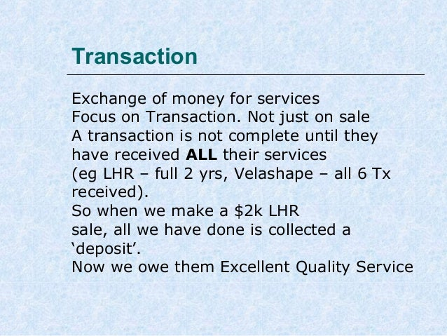 Transaction Exchange of money for services Focus on Transaction. Not just on sale A transaction is not complete until they...